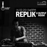 REPLIK @ OUTPUT ROOM // 16.02.2015