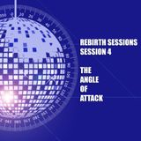 The Rebirth Sessions - Session 4 - The Angle Of Attack