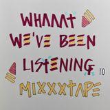 WHAAAT WE'VE BEEN LISTENING TO MIXXXTAPE