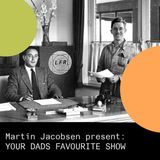 Martin Jacobsen present: YOUR DADS FAVOURITE SHOW