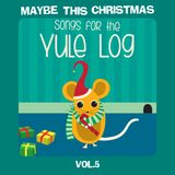 Maybe This Christmas Vol 5: Songs for the Yule Log