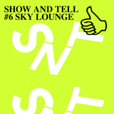 SHOW AND TELL #6 SKY LOUNGE