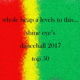 whole heap a levels to this...2017 dancehall top 50 by shine eye