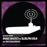 Mais Baixo x SUB.FM #14 (09.08.2017) w/ Incendiário