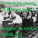 AMERICAN MUSIC IN BRITAIN: Part 3 - Boppin' & Rockin' (1946-53)
