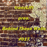 tranzLift - Behind These Walls #017 (Inc. DreamLife GuestMix)