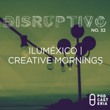 Disruptivo No. 32 - Iluméxico / Creative Mornings