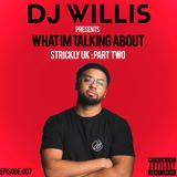 DJ WILLIS | WHAT IM TALKING ABOUT PODCAST| EPISODE 007 | STRICKLY UK : PART TWO | UK RAP/AFRO/GRIME