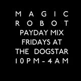 The Magic Robot Payday Mix - Fridays at the Dogstar Brixton SW9 10pm-4am - Photo ID for Entry