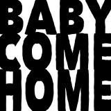 BABY COME HOME