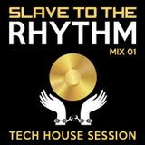 Slave To The Rhythm - Mix 01 [Tech House Session]