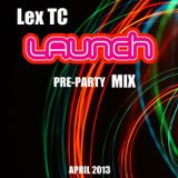 LEX TC - LAUNCH Pre-Party Mix April 2013