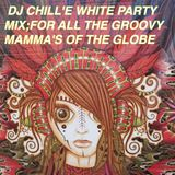 DJ CHILL'E UPLIFTING WHITE MIX ; FOR ALL THE GROOVY MAMMA'S OF THE GLOBE. WITH LOVE