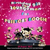 Loungeman - Birthday Gift For Pussycat Boogie (28 August 2017)
