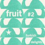 FRUIT #2 Turkish Delights