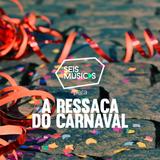 #105 SEIS MÚSICAS PARA A RESSACA DO CARNAVAL