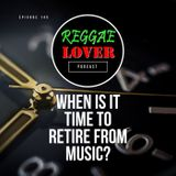 When Is It Time to Retire from Music? | Reggae Lover Podcast 145