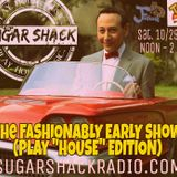 """The FASHIONABLY EARLY Show (#10) Play""""HOUSE"""" edition feat: IRA K. 10/29/16"""