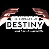 The Podcast of Destiny with Sam & Annabelle Episode 5