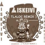 AISKEIVI - TLALOC ( Aiskeivi Remix )