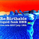 the re:birthable - 2017 july 12th liquid funk drum&bass live mix with Z1
