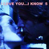 I LOVE YOU...I KNOW 5