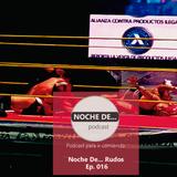 NOCHE DE... RUDOS EP. 016