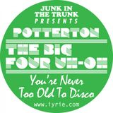 iyrie! Junk In The Trunk - Potterton, The Big Four Uh-Oh. You're Never Too Old To Disco.