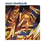 Autechre - A Dead Mexico mix