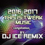 2016-2017 This is TWERK Music by DJ ICE