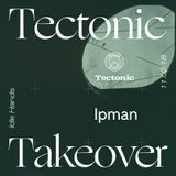 Ipman [Tectonic Takeover] - 11th February 2018