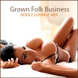 "LOUNGE - ""Grown Folk Business"" Adult Lounge Mix"