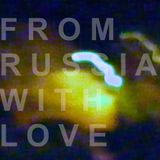 FROM RUSSIA...WITH LOVE
