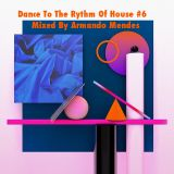 Dance To The Rhythm Of House #6 Mixed By Armando Mendes