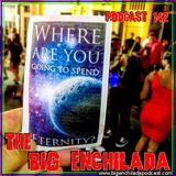 BIG ENCHILADA 142: Where Are You Going to Spend Eternity?