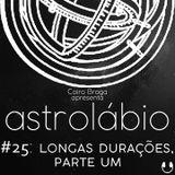 astrolábio #25: longas durações, parte um