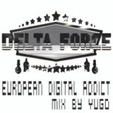 EUROPEAN DIGITAL ADDICT BY YUGO ( DELTA FORCE SOUND )