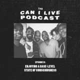 The CAN I LIVE Podcast Ep013: Enjoying a Base-Level State of Consciousness