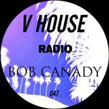 V HOUSE Radio 047 | Bob Canady