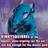 KinkySquirrel at the dealerz place arguing cuz the nut isnt big enough for the money paid