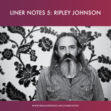 Liner Notes 5: Ripley Johnson