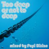 Too deep or not to deep - mixed by Popi Divine