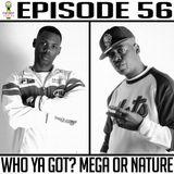 Episode 56 * Who Ya Got? Mega Or Nature *