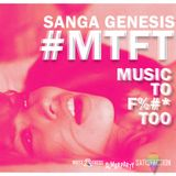 MTFT- Music To F%#* To VOL 1- Mixtape - SANGA GENESIS