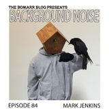 The Bomarr Blog Presents: The Background Noise Podcast Series, Episode 84: Mark Jenkins