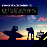 Feast On The Noize! (Ep. 05) [Mixed By Savage Noize!]