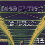 Disruptivo No. 18 - Post-Semana del Emprendedor