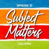 Subject Matters - Colours [Episode 5]