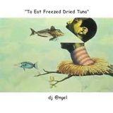 """""""To Eat Freeze Dried Tuna"""" w/dj @ngel"""