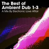 The Best of Ambient Dub 1-3 - A Mix By Electronic Love Affair